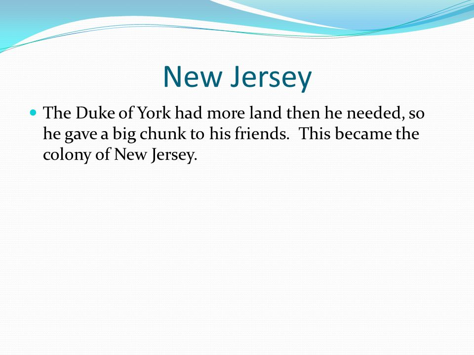 New Jersey The Duke of York had more land then he needed, so he gave a big chunk to his friends.