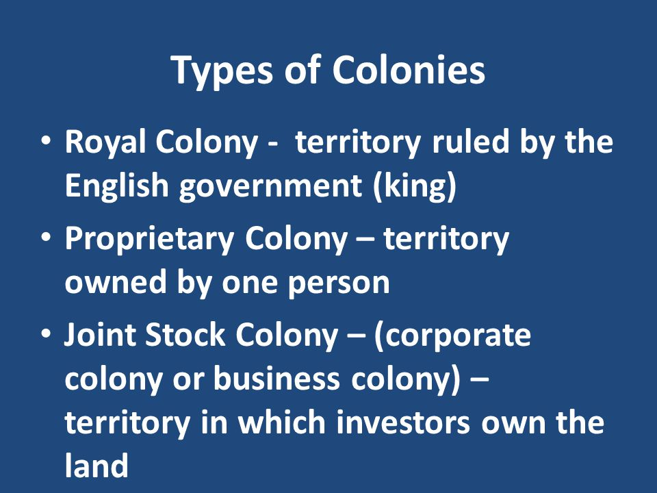 Types of Colonies Royal Colony - territory ruled by the English government (king) Proprietary Colony – territory owned by one person.