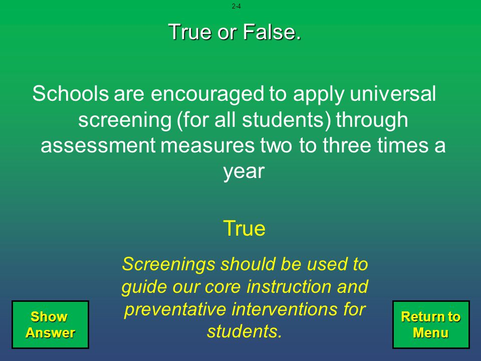 2-4 True or False. Schools are encouraged to apply universal screening (for all students) through assessment measures two to three times a year.