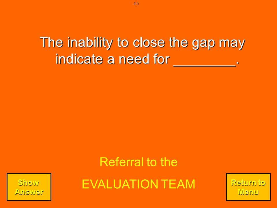 The inability to close the gap may indicate a need for ________.