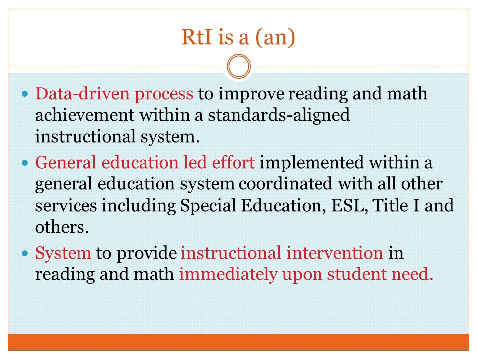 RtI is a (an) Data-driven process to improve reading and math achievement within a standards-aligned instructional system.