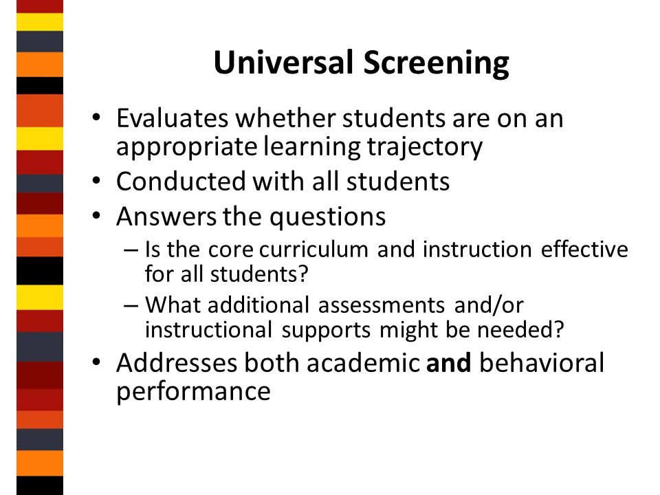 Universal Screening Evaluates whether students are on an appropriate learning trajectory. Conducted with all students.