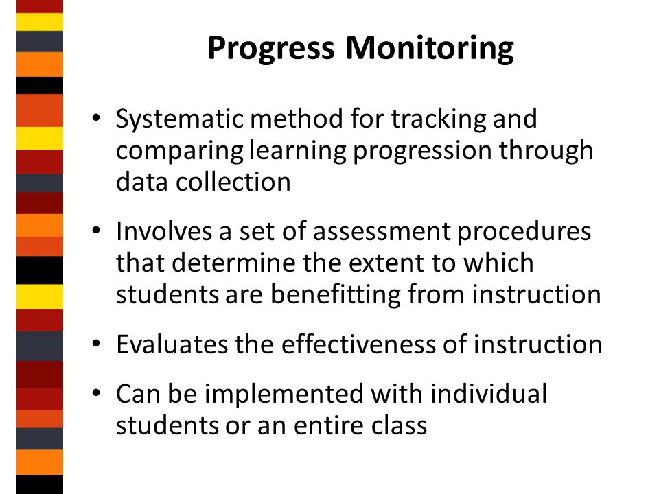 Progress Monitoring Systematic method for tracking and comparing learning progression through data collection.