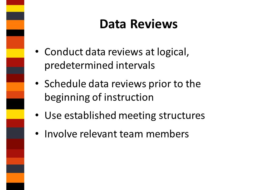 Data Reviews Conduct data reviews at logical, predetermined intervals