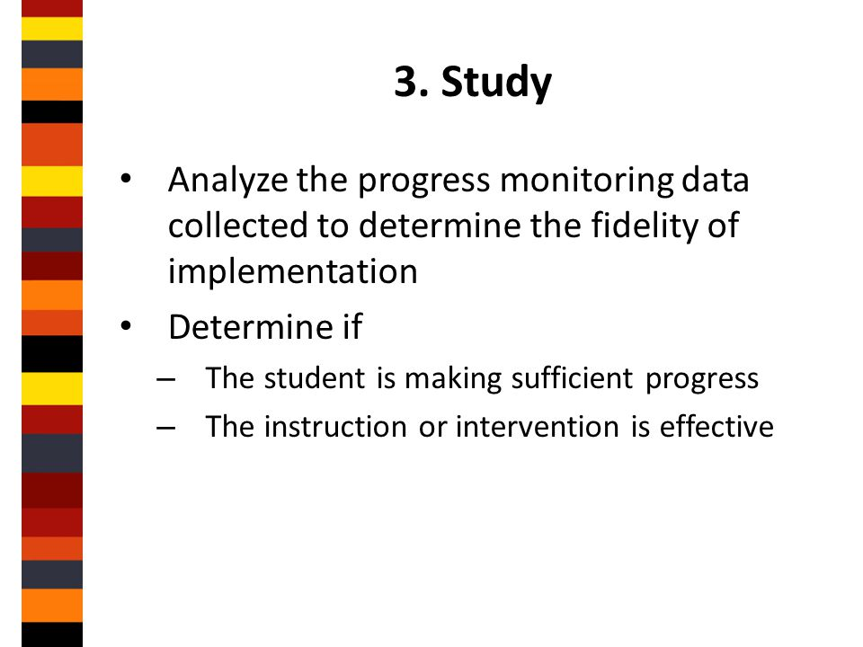 3. Study Analyze the progress monitoring data collected to determine the fidelity of implementation.