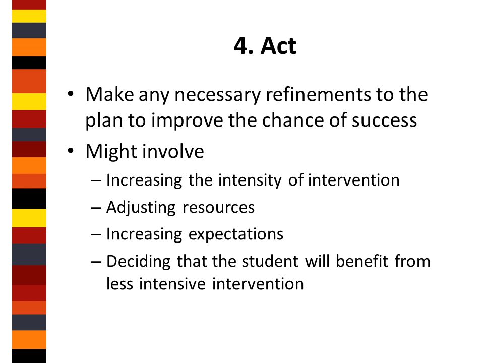 4. Act Make any necessary refinements to the plan to improve the chance of success. Might involve.