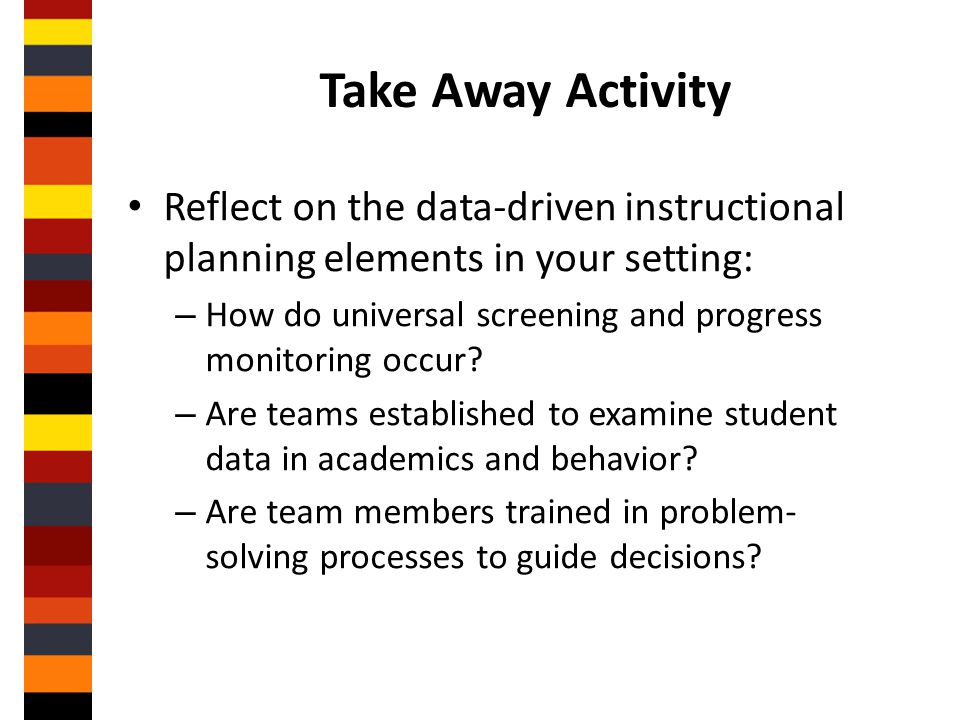 Take Away Activity Reflect on the data-driven instructional planning elements in your setting: