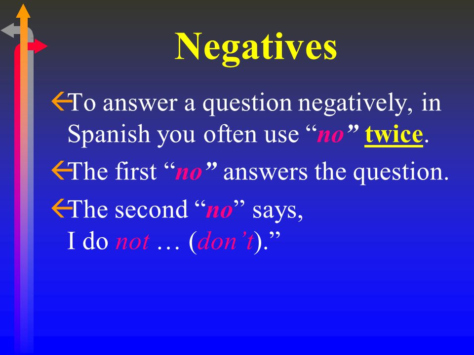 Negatives To answer a question negatively, in Spanish you often use no twice. The first no answers the question.