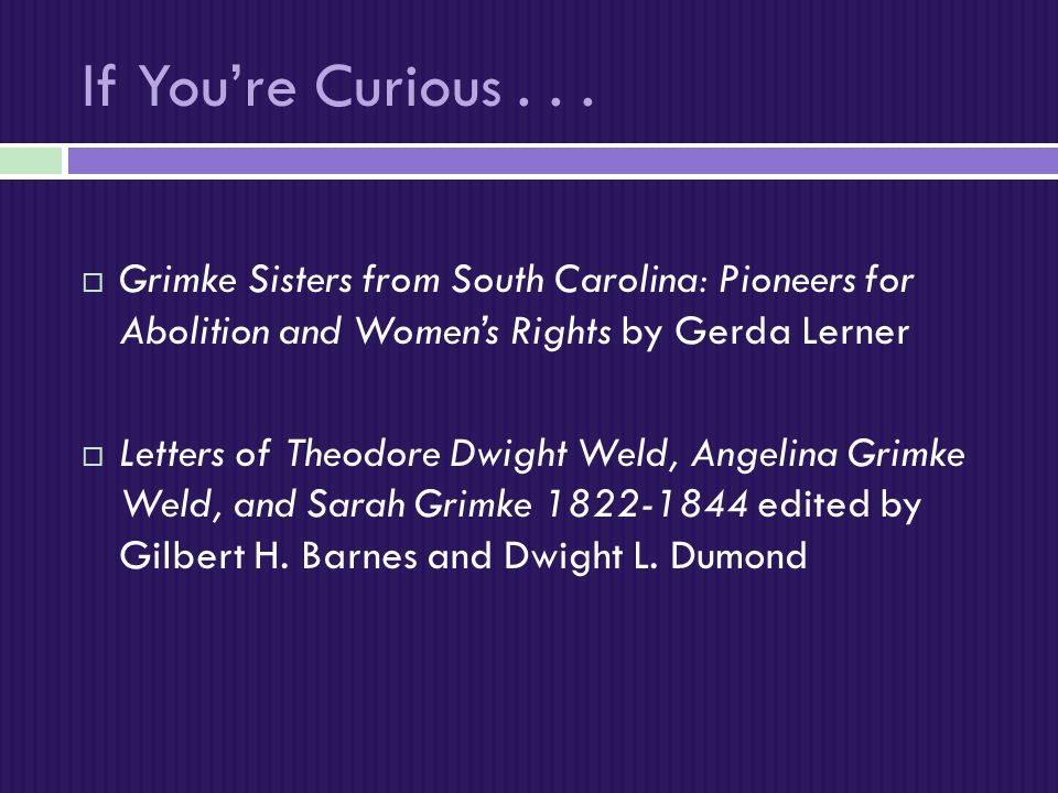 If You're Curious Grimke Sisters from South Carolina: Pioneers for Abolition and Women's Rights by Gerda Lerner.