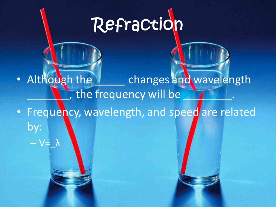 Refraction Although the _____ changes and wavelength _______, the frequency will be ________. Frequency, wavelength, and speed are related by: