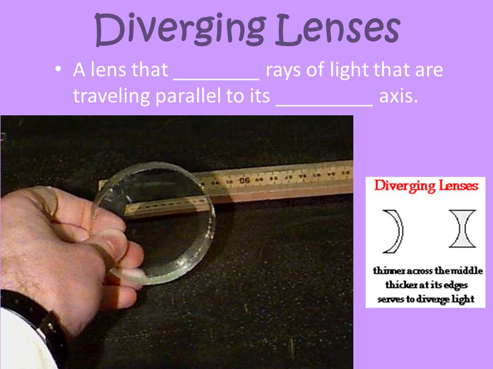 Diverging Lenses A lens that ________ rays of light that are traveling parallel to its _________ axis.