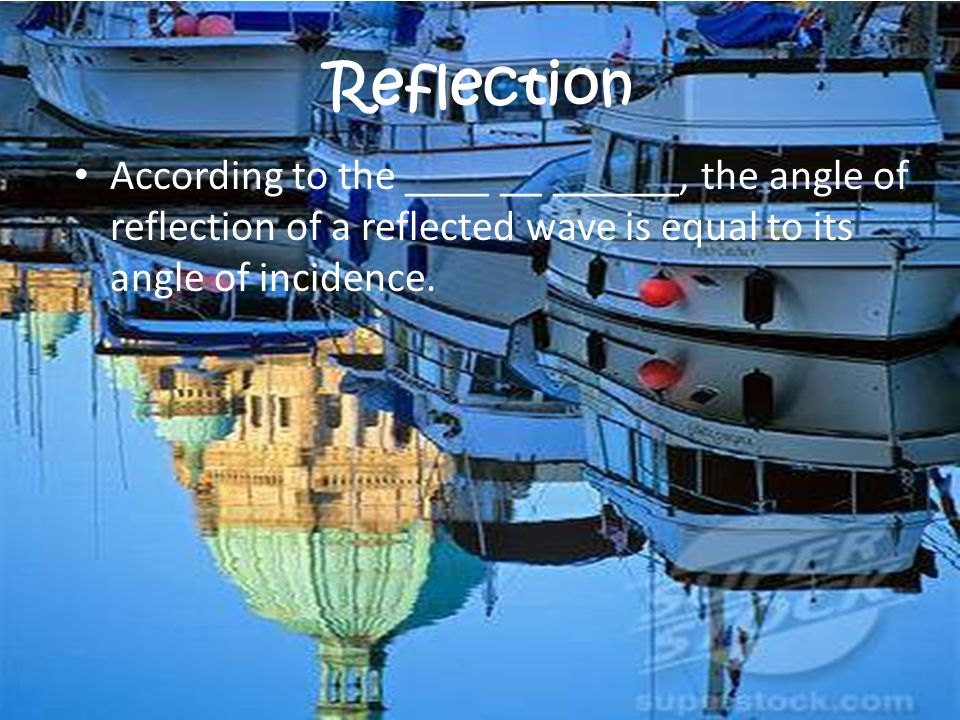 Reflection According to the ____ __ ______, the angle of reflection of a reflected wave is equal to its angle of incidence.