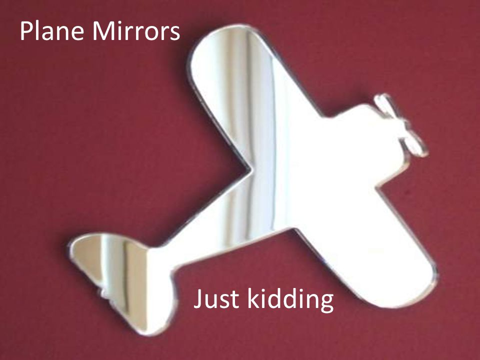 Plane Mirrors Just kidding