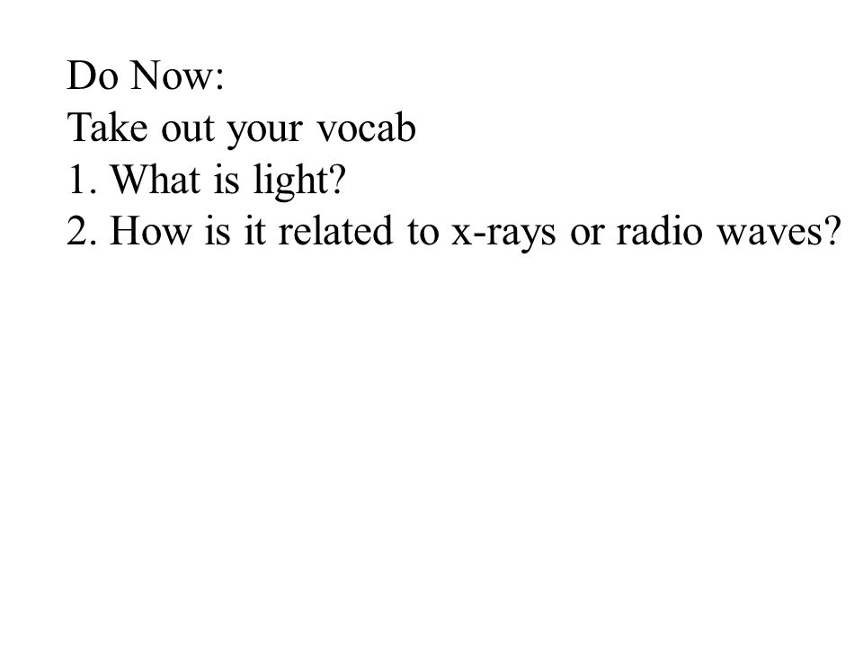 Do Now: Take out your vocab 1. What is light 2. How is it related to x-rays or radio waves