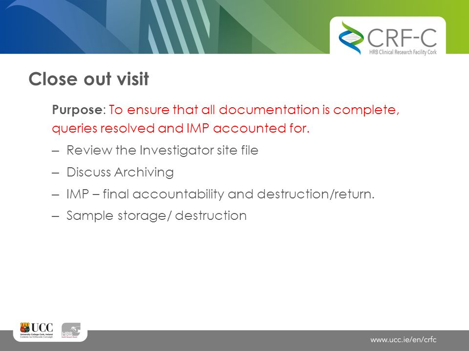Close out visit Purpose: To ensure that all documentation is complete, queries resolved and IMP accounted for.