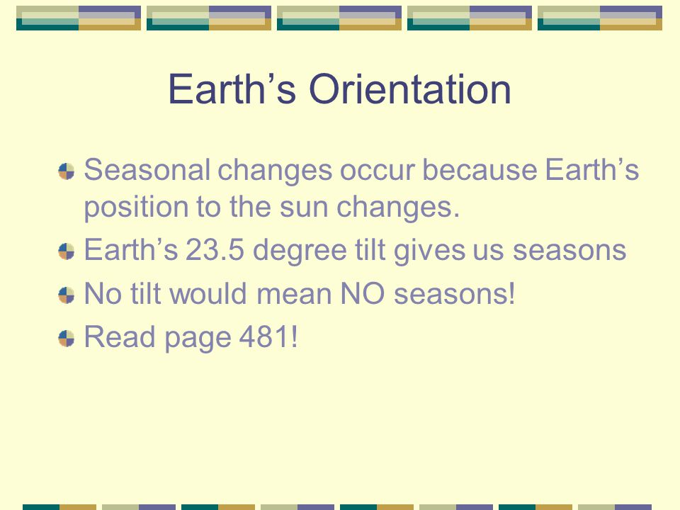 Earth's Orientation Seasonal changes occur because Earth's position to the sun changes. Earth's 23.5 degree tilt gives us seasons.