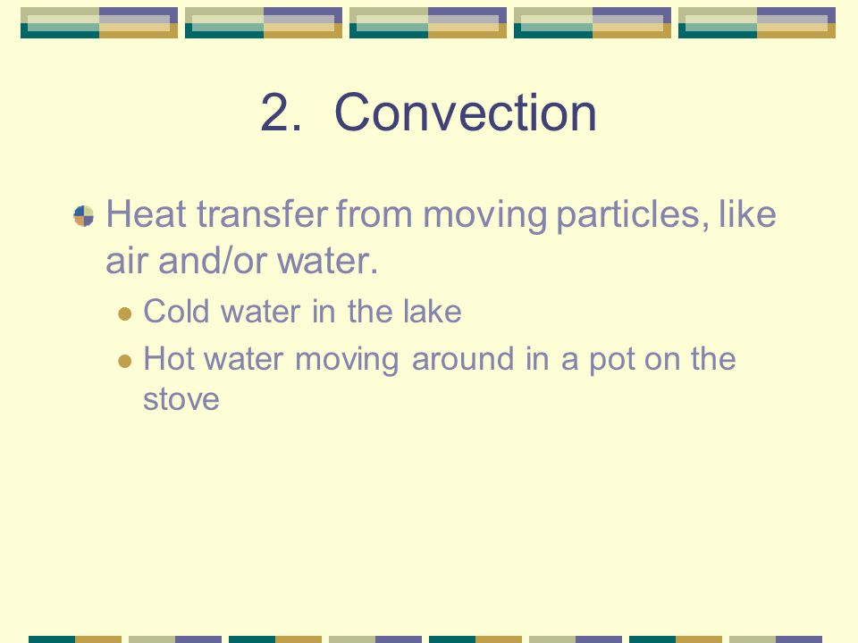 2. Convection Heat transfer from moving particles, like air and/or water. Cold water in the lake.