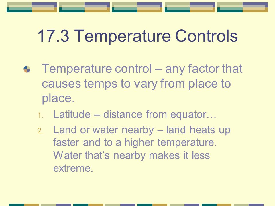 17.3 Temperature Controls Temperature control – any factor that causes temps to vary from place to place.