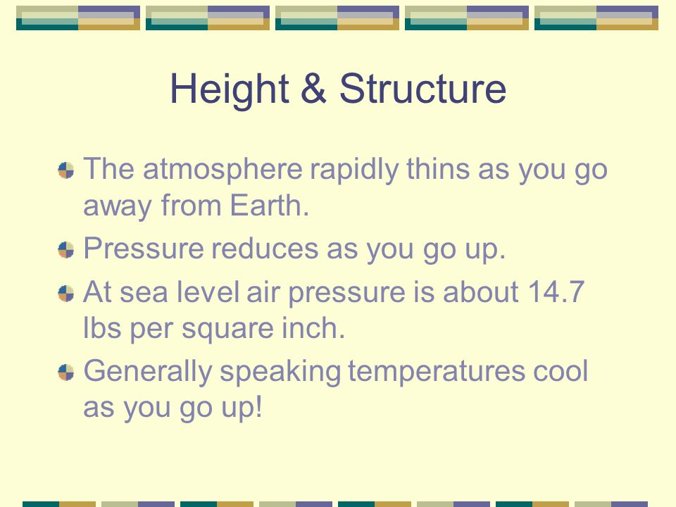 Height & Structure The atmosphere rapidly thins as you go away from Earth. Pressure reduces as you go up.