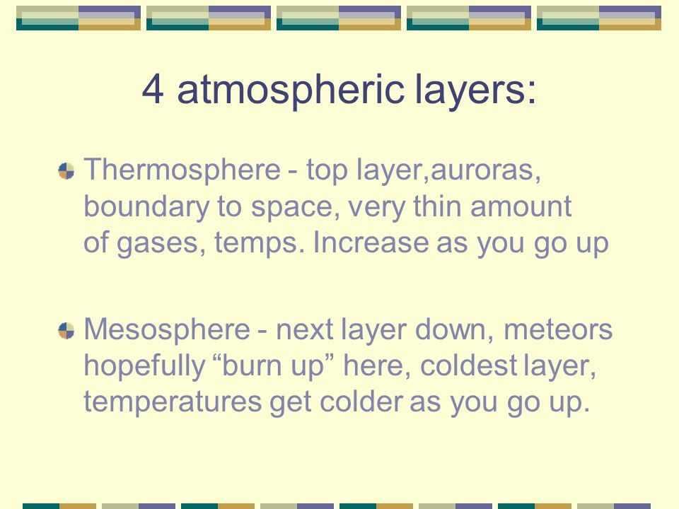 4 atmospheric layers: Thermosphere - top layer,auroras, boundary to space, very thin amount of gases, temps. Increase as you go up.
