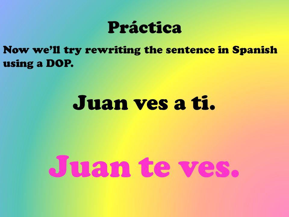 Juan te ves. Juan ves a ti. Práctica