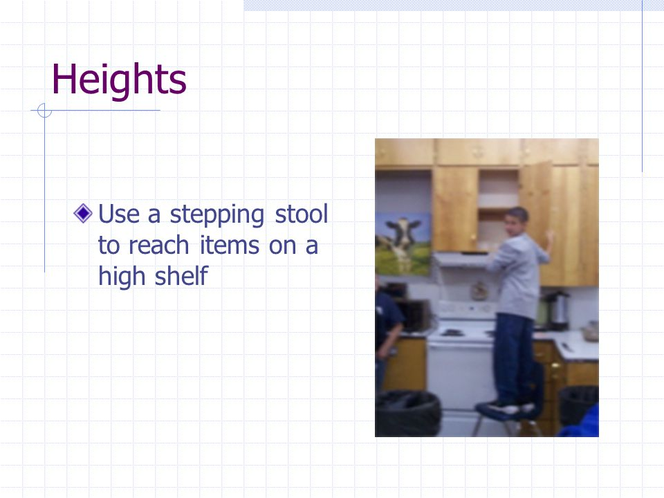 Heights Use a stepping stool to reach items on a high shelf