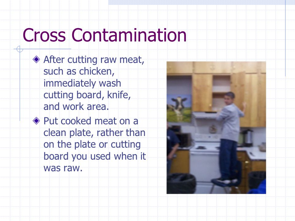 Cross Contamination After cutting raw meat, such as chicken, immediately wash cutting board, knife, and work area.