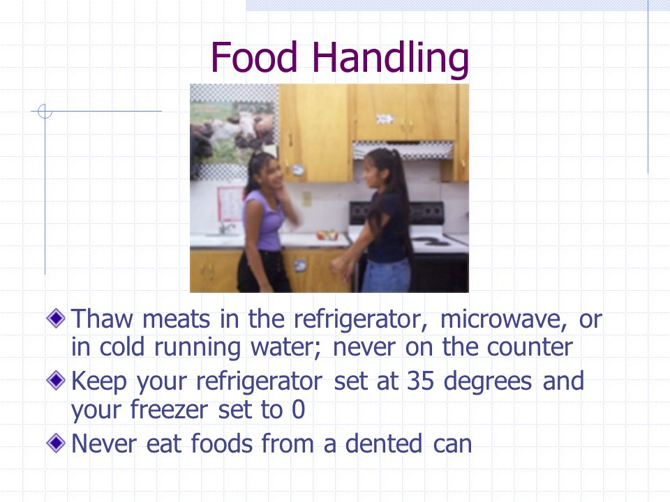 Food Handling Thaw meats in the refrigerator, microwave, or in cold running water; never on the counter.