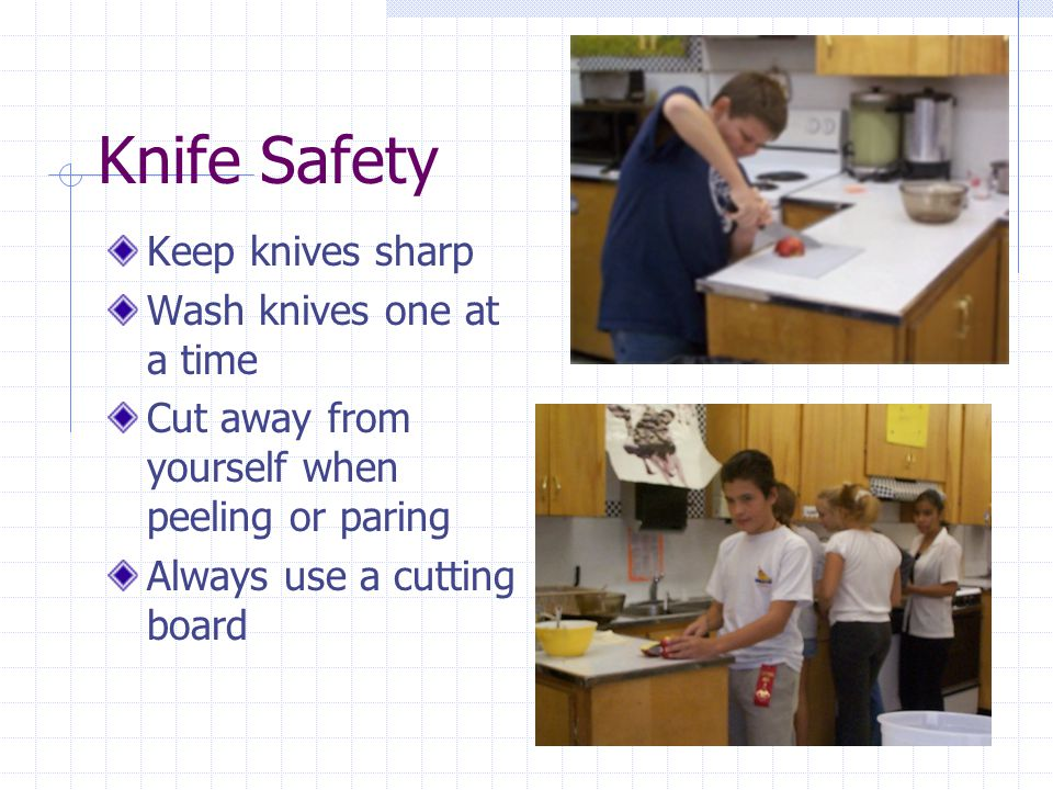 Knife Safety Keep knives sharp Wash knives one at a time