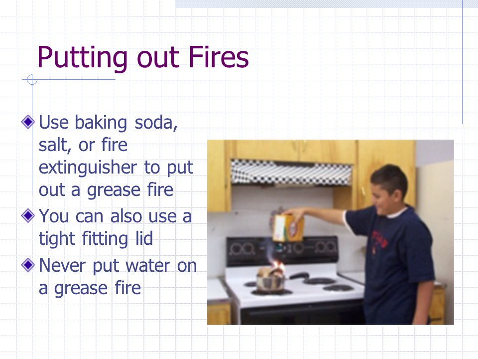 Putting out Fires Use baking soda, salt, or fire extinguisher to put out a grease fire. You can also use a tight fitting lid.