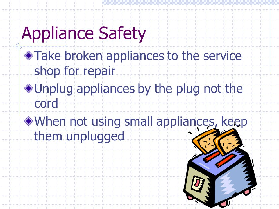 Appliance Safety Take broken appliances to the service shop for repair
