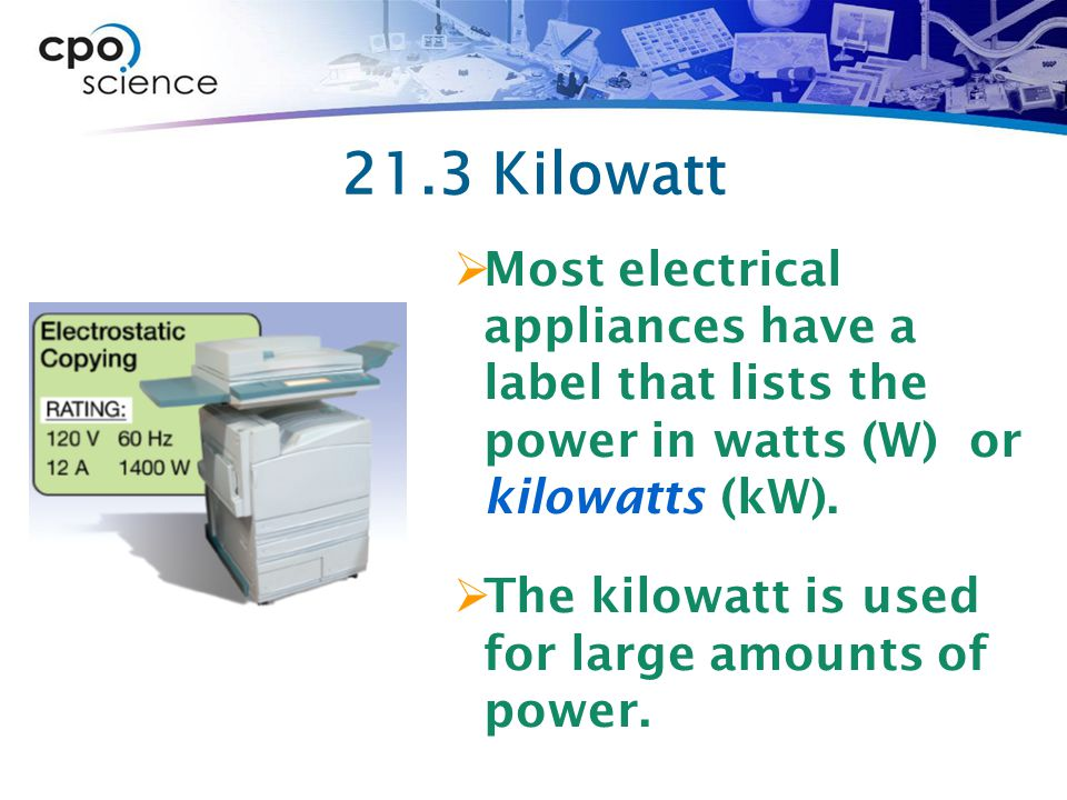 21.3 Kilowatt Most electrical appliances have a label that lists the power in watts (W) or kilowatts (kW).