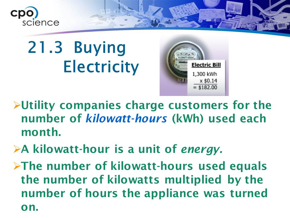 21.3 Buying Electricity Utility companies charge customers for the number of kilowatt-hours (kWh) used each month.