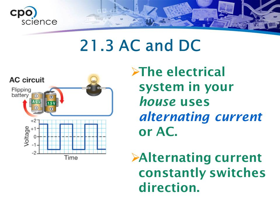 21.3 AC and DC The electrical system in your house uses alternating current or AC.