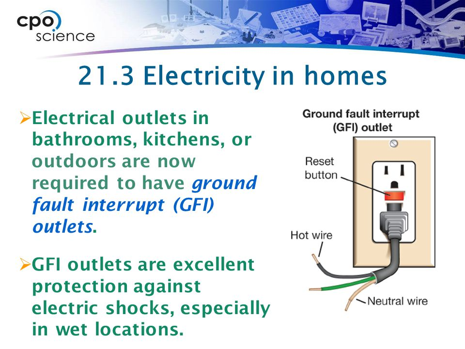 21.3 Electricity in homes Electrical outlets in bathrooms, kitchens, or outdoors are now required to have ground fault interrupt (GFI) outlets.