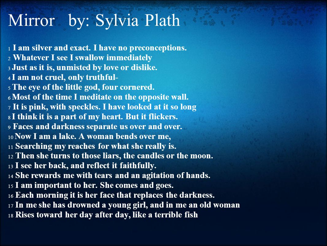 mirror by sylvia plath analysis Sylvia plath's 'mirror' is an interesting poem told from the point of view of the mirror the mirror watches a woman's youth pass her by, and it.