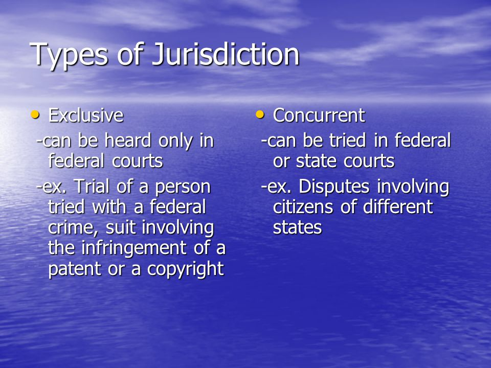 Types of Jurisdiction Exclusive -can be heard only in federal courts