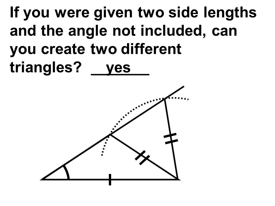 If you were given two side lengths and the angle not included, can you create two different triangles _______