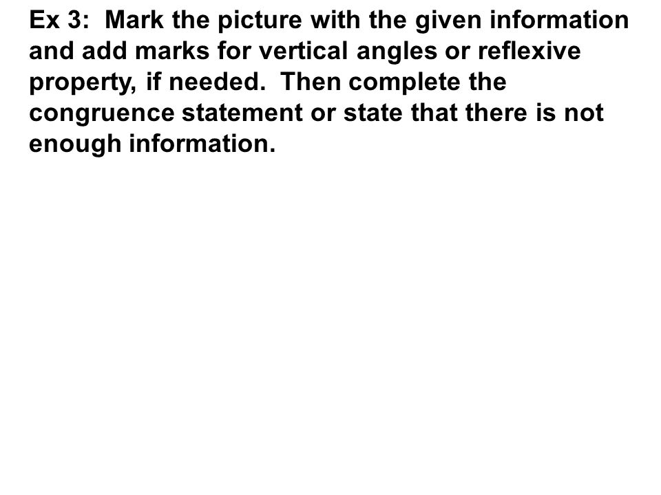 Ex 3: Mark the picture with the given information and add marks for vertical angles or reflexive property, if needed.