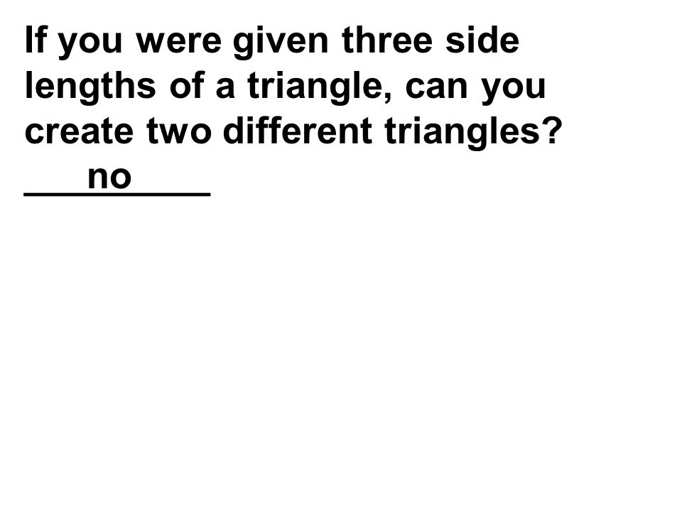 If you were given three side lengths of a triangle, can you create two different triangles _________
