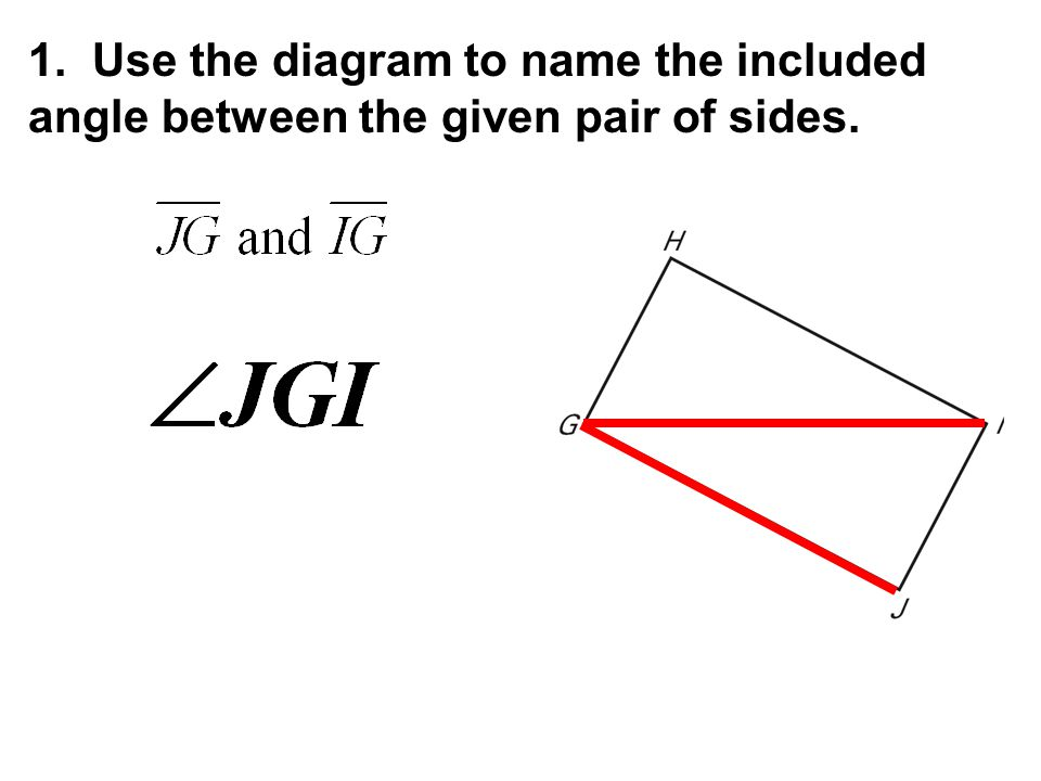 1. Use the diagram to name the included angle between the given pair of sides.