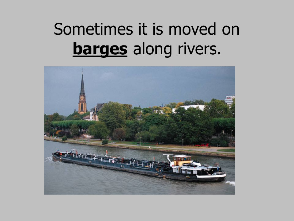Sometimes it is moved on barges along rivers.