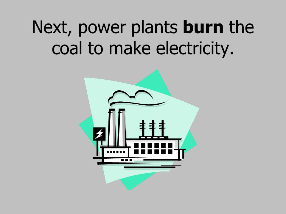 Next, power plants burn the coal to make electricity.