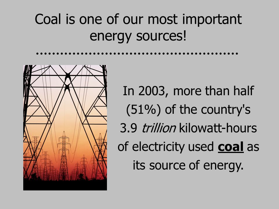 Coal is one of our most important energy sources!