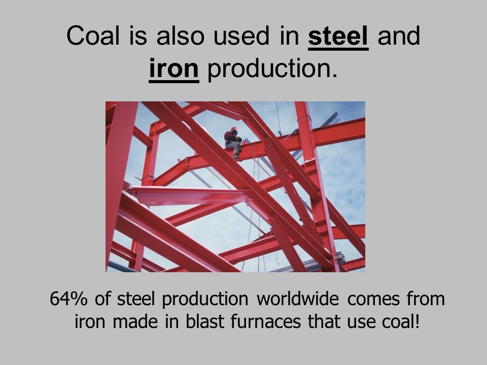 Coal is also used in steel and iron production.