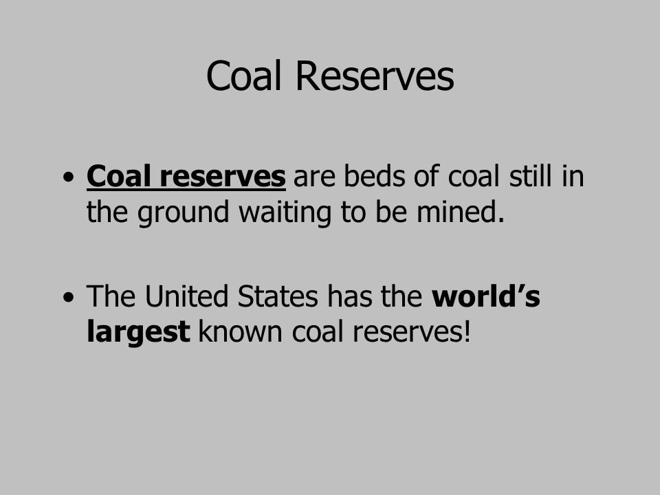 Coal Reserves Coal reserves are beds of coal still in the ground waiting to be mined.