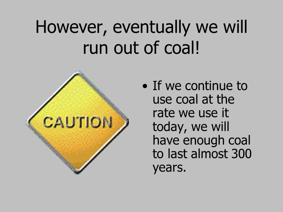 However, eventually we will run out of coal!