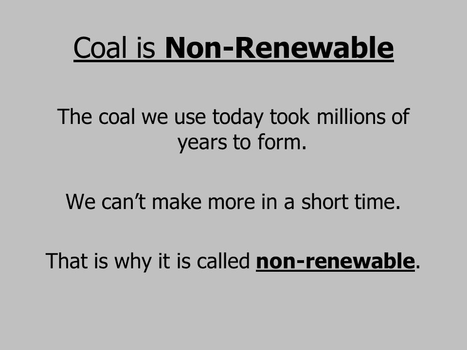 Coal is Non-Renewable The coal we use today took millions of years to form. We can't make more in a short time.