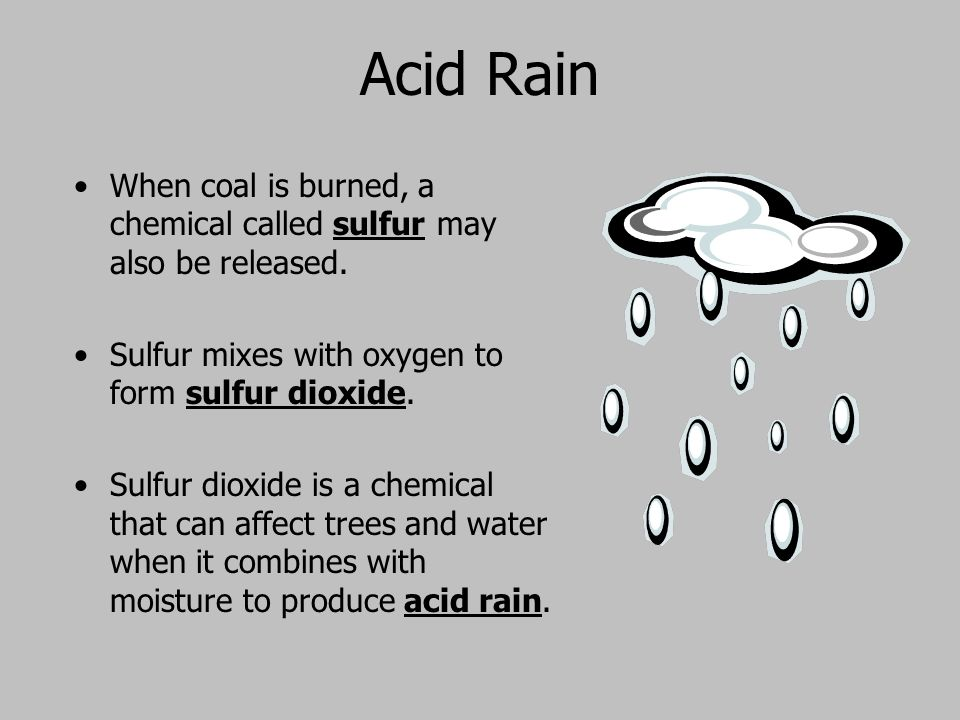 Acid Rain When coal is burned, a chemical called sulfur may also be released. Sulfur mixes with oxygen to form sulfur dioxide.