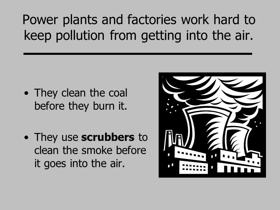 Power plants and factories work hard to keep pollution from getting into the air.